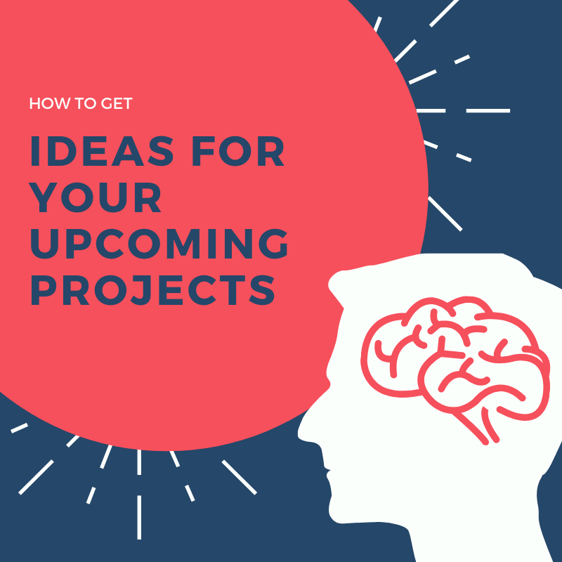 How to get ideas for your upcoming projects?